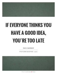 if-everyone-thinks-you-have-a-good-idea-youre-too-late-quote-1